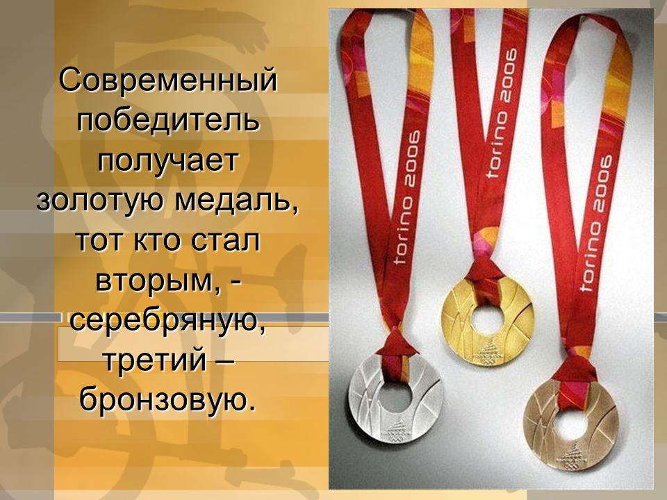Современный победитель получает золотую медаль, тот кто стал вторым, - серебряную, третий – бронзовую.