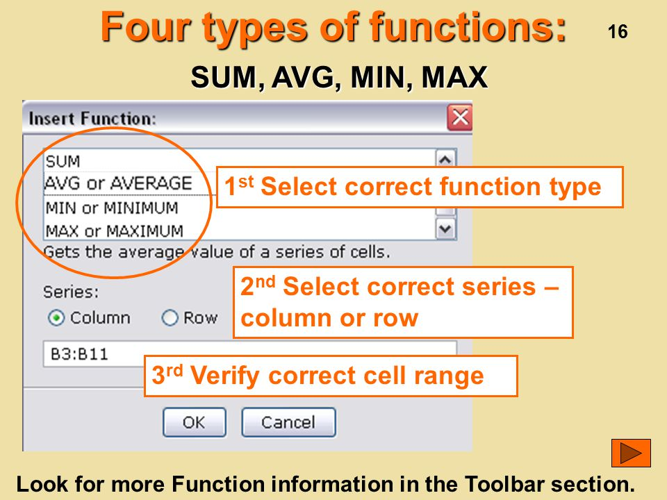 16 Four types of functions: 1 st Select correct function type 2 nd Select correct series – column or row 3 rd Verify correct cell range SUM, AVG, MIN, MAX Look for more Function information in the Toolbar section.