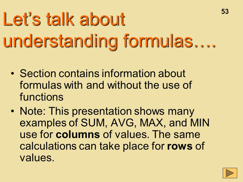 53 Section contains information about formulas with and without the use of functions Note: This presentation shows many examples of SUM, AVG, MAX, and MIN use for columns of values.