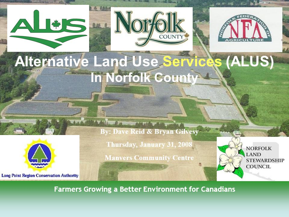 1 By: Dave Reid & Bryan Gilvesy Thursday, January 31, 2008 Manvers Community Centre Farmers Growing a Better Environment for Canadians Alternative Land Use Services (ALUS) In Norfolk County
