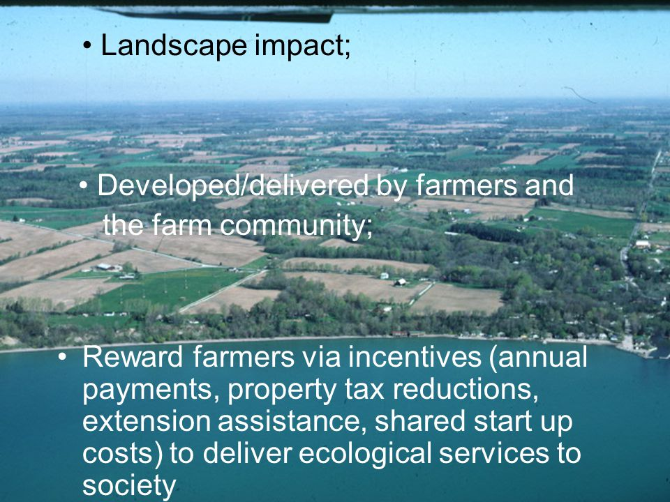 4 Reward farmers via incentives (annual payments, property tax reductions, extension assistance, shared start up costs) to deliver ecological services to society Landscape impact; Developed/delivered by farmers and the farm community;