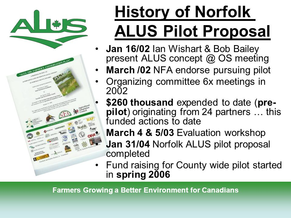 6 Jan 16/02 Ian Wishart & Bob Bailey present ALUS concept @ OS meeting March /02 NFA endorse pursuing pilot Organizing committee 6x meetings in 2002 $260 thousand expended to date (pre- pilot) originating from 24 partners … this funded actions to date March 4 & 5/03 Evaluation workshop Jan 31/04 Norfolk ALUS pilot proposal completed Fund raising for County wide pilot started in spring 2006 History of Norfolk ALUS Pilot Proposal