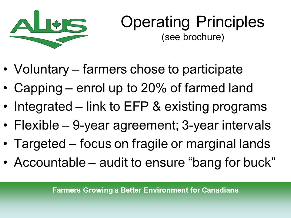 7 Operating Principles (see brochure) Voluntary – farmers chose to participate Capping – enrol up to 20% of farmed land Integrated – link to EFP & existing programs Flexible – 9-year agreement; 3-year intervals Targeted – focus on fragile or marginal lands Accountable – audit to ensure bang for buck Farmers Growing a Better Environment for Canadians