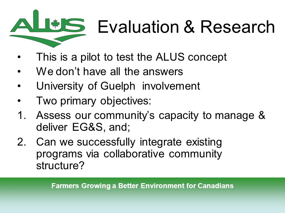 9 Evaluation & Research This is a pilot to test the ALUS concept We don't have all the answers University of Guelph involvement Two primary objectives: 1.Assess our community's capacity to manage & deliver EG&S, and; 2.Can we successfully integrate existing programs via collaborative community structure.