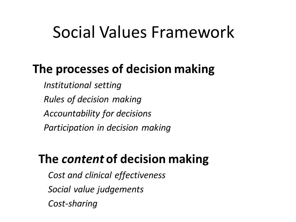 Social Values Framework The processes of decision making Institutional setting Rules of decision making Accountability for decisions Participation in decision making The content of decision making Cost and clinical effectiveness Social value judgements Cost-sharing