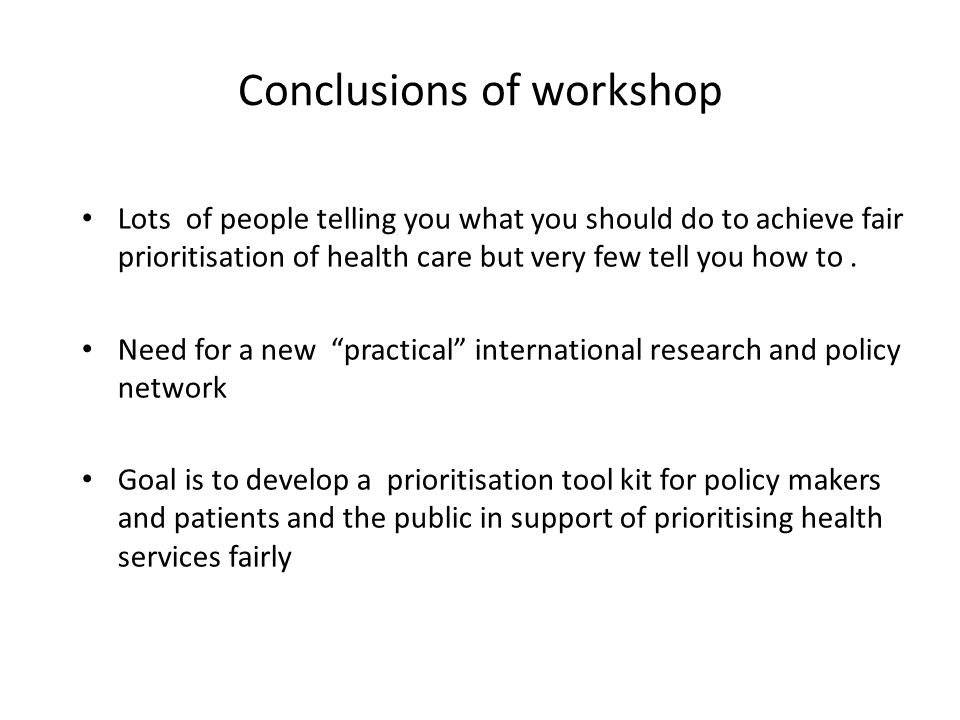 Conclusions of workshop Lots of people telling you what you should do to achieve fair prioritisation of health care but very few tell you how to.