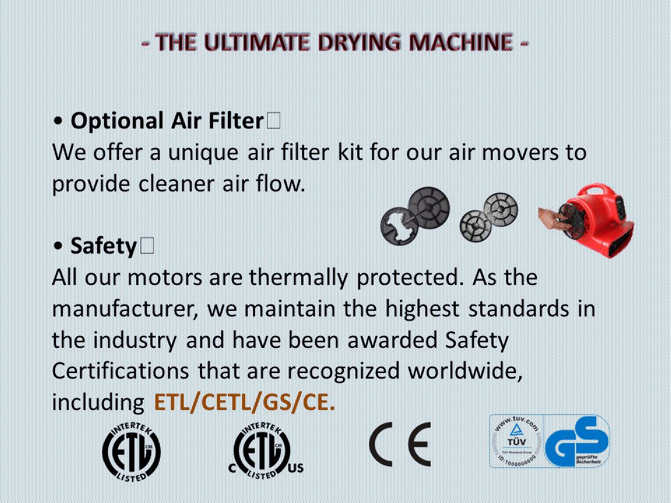 Optional Air Filter We offer a unique air filter kit for our air movers to provide cleaner air flow. Safety All our motors are thermally protected. As