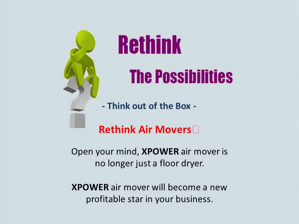 - Think out of the Box - Rethink Air Movers Open your mind, XPOWER air mover is no longer just a floor dryer.