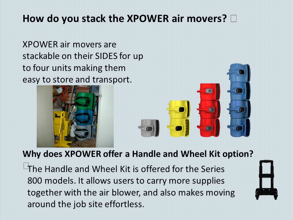 XPOWER air movers are stackable on their SIDES for up to four units making them easy to store and transport. The Handle and Wheel Kit is offered for t