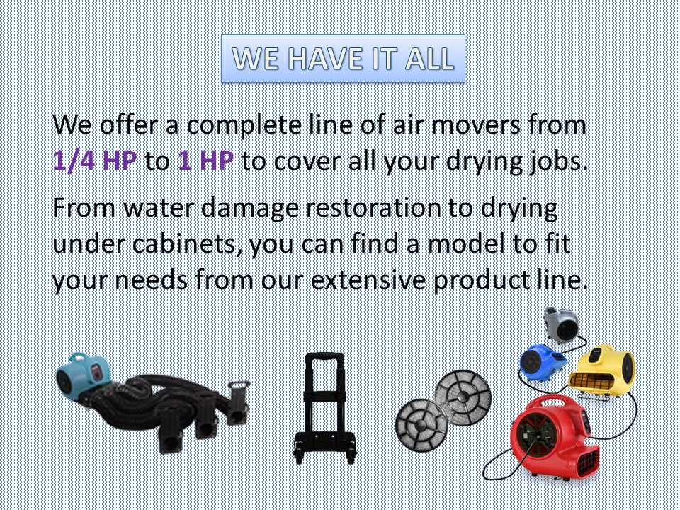 We offer a complete line of air movers from 1/4 HP to 1 HP to cover all your drying jobs. From water damage restoration to drying under cabinets, you