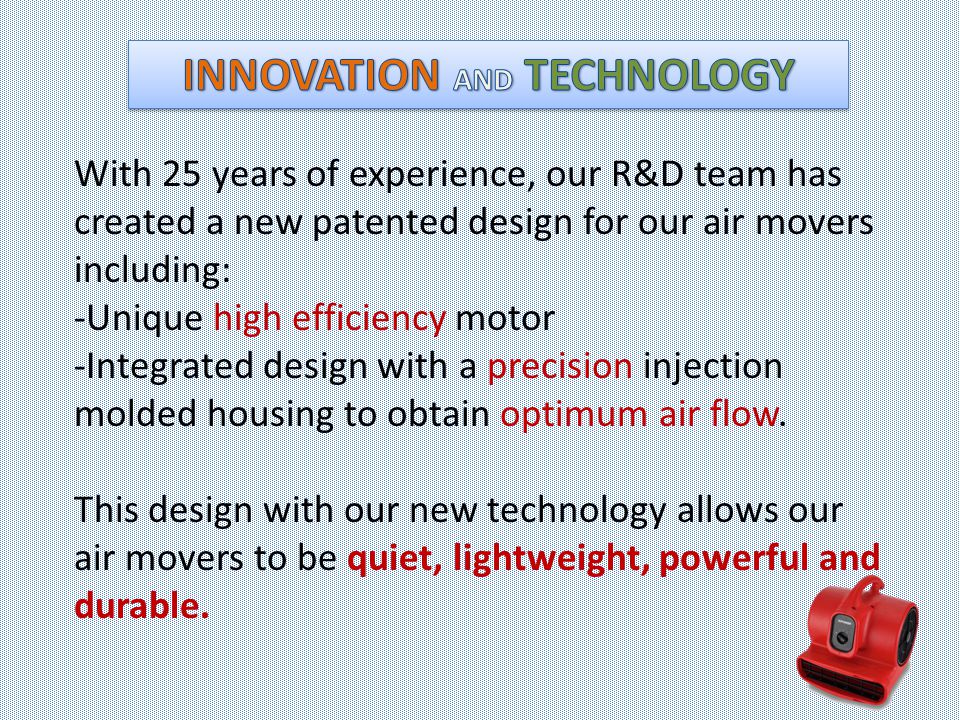 With 25 years of experience, our R&D team has created a new patented design for our air movers including: -Unique high efficiency motor -Integrated design with a precision injection molded housing to obtain optimum air flow.