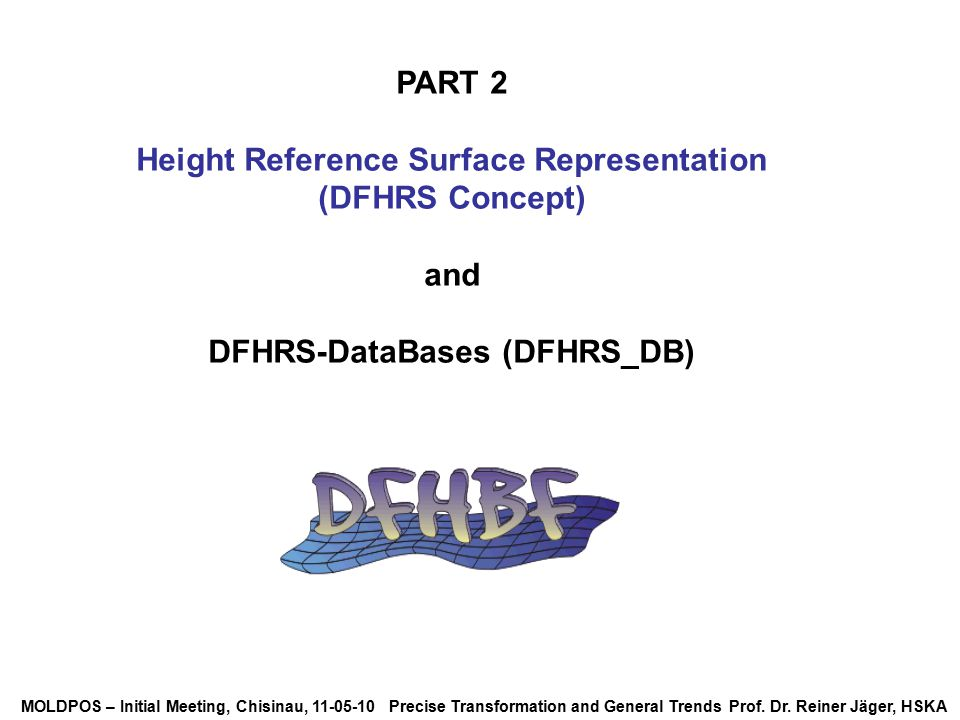 MOLDPOS – Initial Meeting, Chisinau, 11-05-10 Precise Transformation and General Trends Prof. Dr. Reiner Jäger, HSKA PART 2 Height Reference Surface R