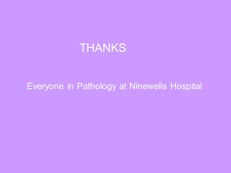 THANKS Everyone in Pathology at Ninewells Hospital