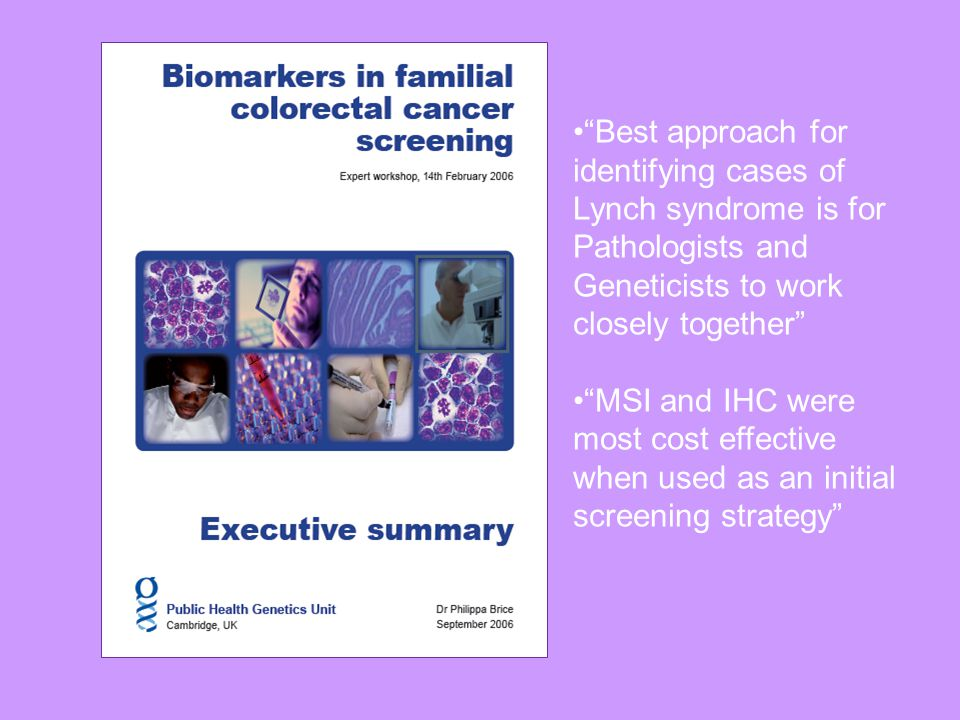 Best approach for identifying cases of Lynch syndrome is for Pathologists and Geneticists to work closely together MSI and IHC were most cost effective when used as an initial screening strategy