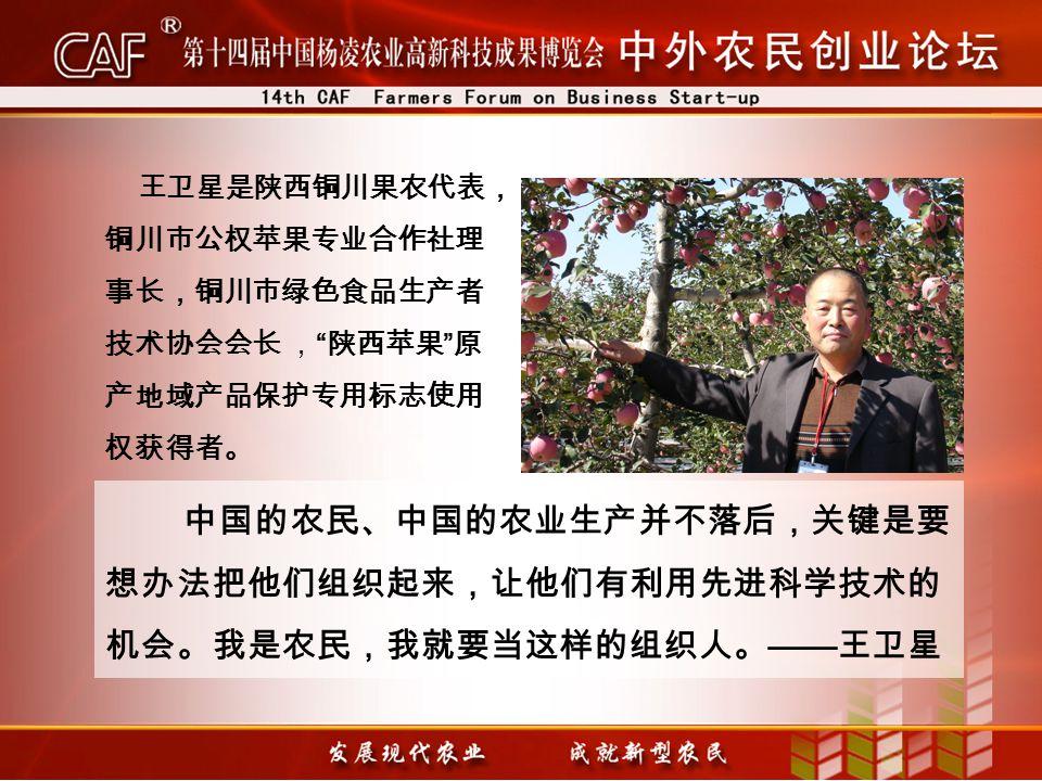 中国的农民、中国的农业生产并不落后,关键是要 想办法把他们组织起来,让他们有利用先进科学技术的 机会。我是农民,我就要当这样的组织人。 —— 王卫星 王卫星是陕西铜川果农代表, 铜川市公权苹果专业合作社理 事长,铜川市绿色食品生产者 技术协会会长 , 陕西苹果 原 产地域产品保护专用标志使用 权获得者。
