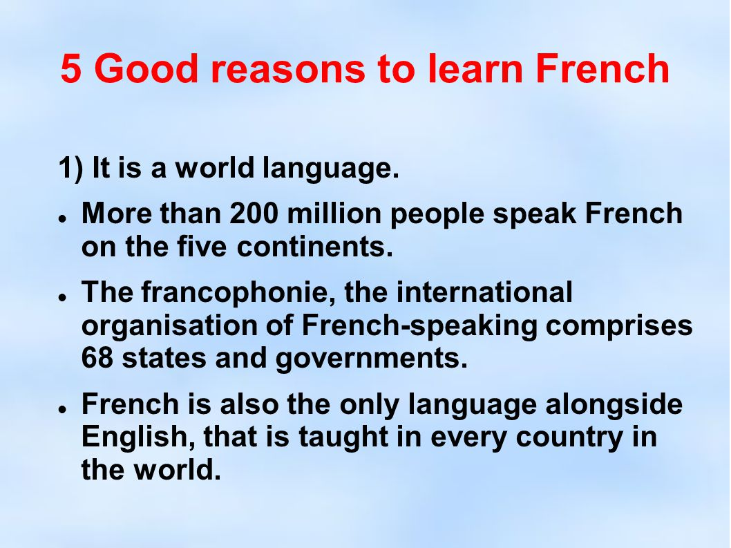 5 Good reasons to learn French 1) It is a world language. More than 200 million people speak French on the five continents. The francophonie, the inte