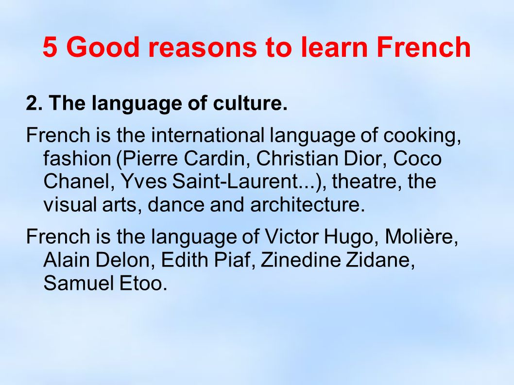 5 Good reasons to learn French 2. The language of culture. French is the international language of cooking, fashion (Pierre Cardin, Christian Dior, Co