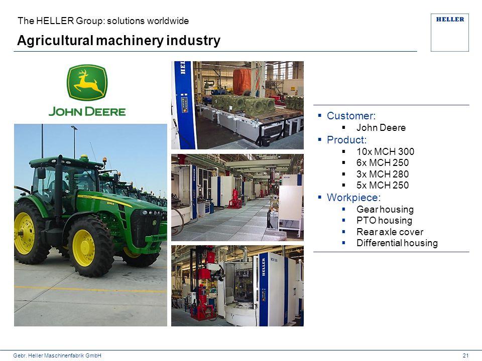 Gebr. Heller Maschinenfabrik GmbH Agricultural machinery industry 21  Customer:  John Deere  Product:  10x MCH 300  6x MCH 250  3x MCH 280  5x