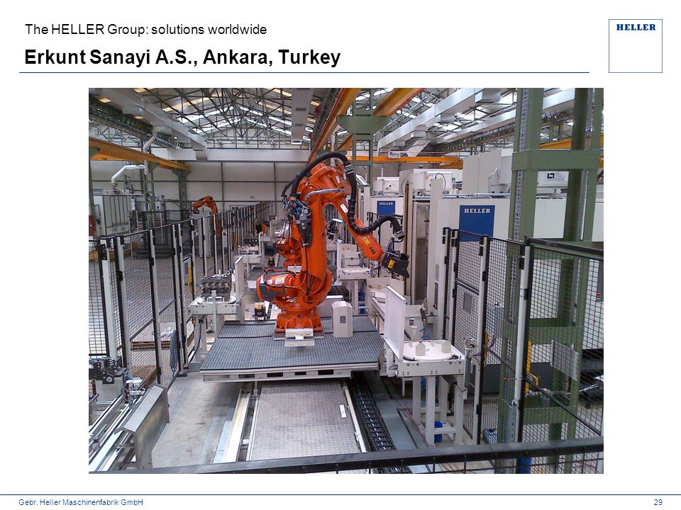 Gebr. Heller Maschinenfabrik GmbH Erkunt Sanayi A.S., Ankara, Turkey The HELLER Group: solutions worldwide 29
