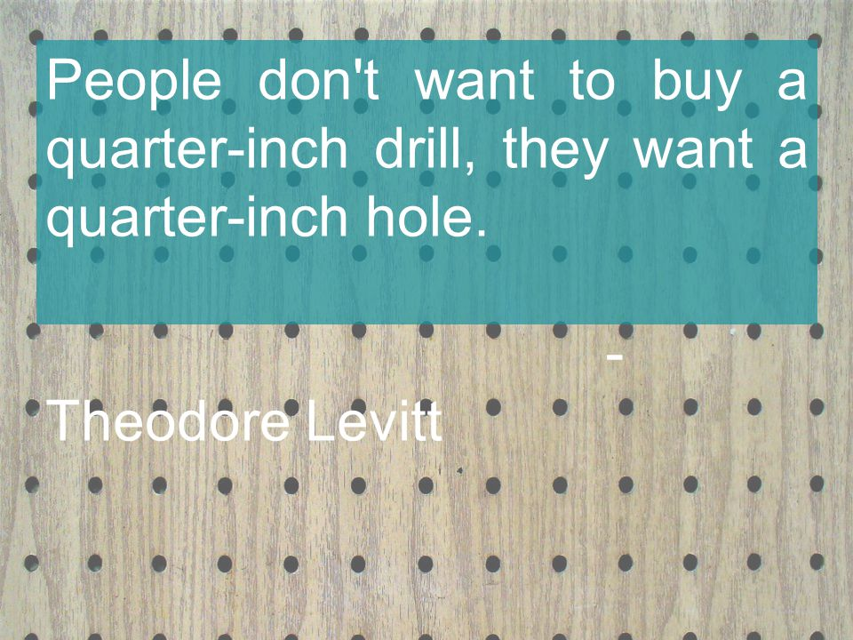 People don t want to buy a quarter-inch drill, they want a quarter-inch hole. - Theodore Levitt