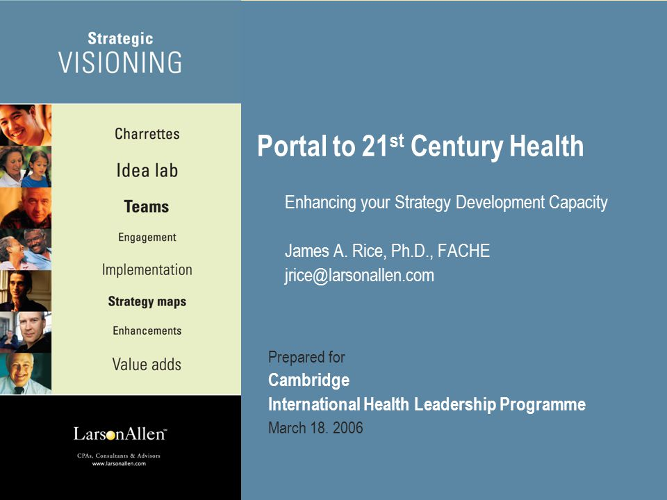 ©2005 Larson, Allen, Weishair & Co., LLP 1 Portal to 21 st Century Health Enhancing your Strategy Development Capacity James A.