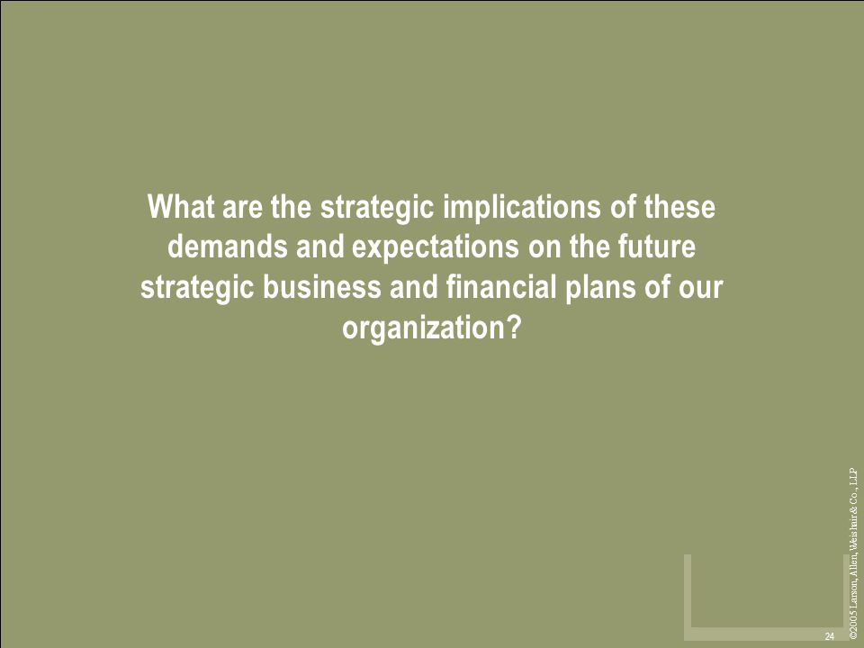 ©2005 Larson, Allen, Weishair & Co., LLP 24 What are the strategic implications of these demands and expectations on the future strategic business and financial plans of our organization