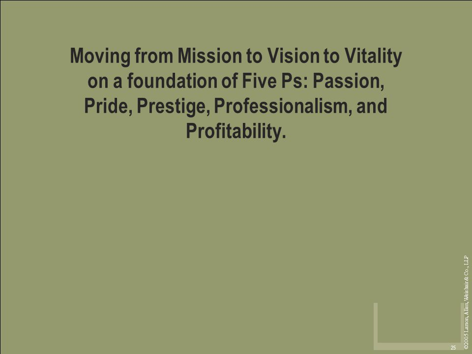 ©2005 Larson, Allen, Weishair & Co., LLP 25 Moving from Mission to Vision to Vitality on a foundation of Five Ps: Passion, Pride, Prestige, Professionalism, and Profitability.