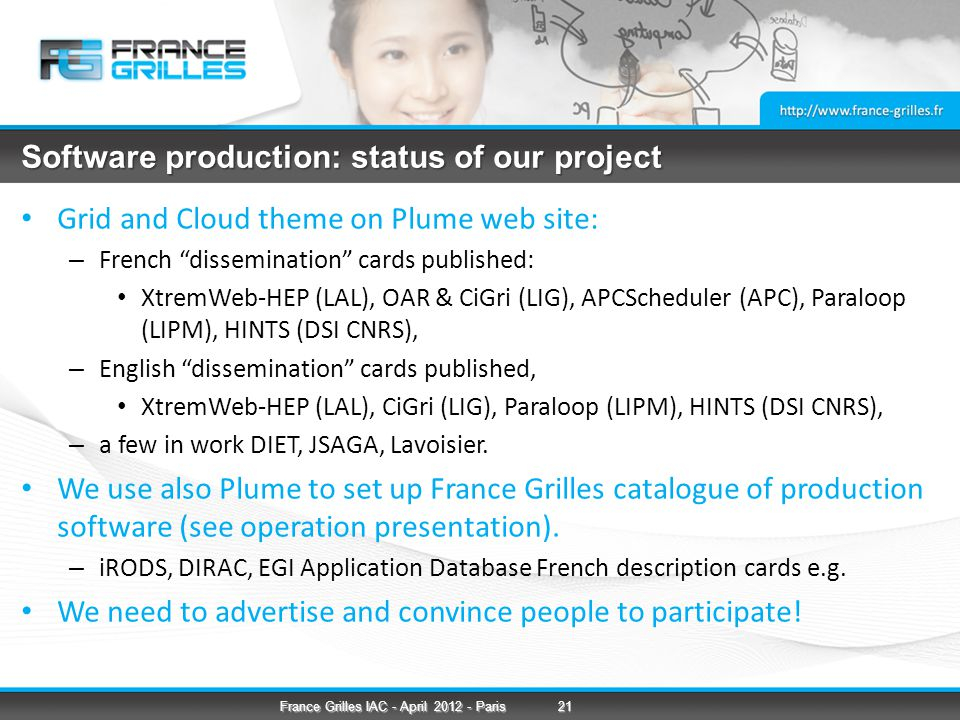 Software production: status of our project Grid and Cloud theme on Plume web site: – French dissemination cards published: XtremWeb-HEP (LAL), OAR & CiGri (LIG), APCScheduler (APC), Paraloop (LIPM), HINTS (DSI CNRS), – English dissemination cards published, XtremWeb-HEP (LAL), CiGri (LIG), Paraloop (LIPM), HINTS (DSI CNRS), – a few in work DIET, JSAGA, Lavoisier.