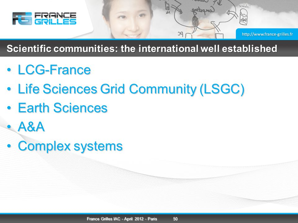 Scientific communities: the international well established LCG-FranceLCG-France Life Sciences Grid Community (LSGC)Life Sciences Grid Community (LSGC) Earth SciencesEarth Sciences A&AA&A Complex systemsComplex systems 50France Grilles IAC - April Paris