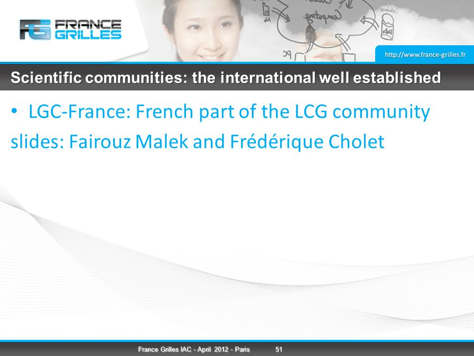 Scientific communities: the international well established LGC-France: French part of the LCG community slides: Fairouz Malek and Frédérique Cholet 51France Grilles IAC - April 2012 - Paris