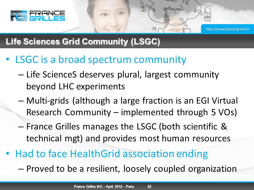 Life Sciences Grid Community (LSGC) LSGC is a broad spectrum community – Life ScienceS deserves plural, largest community beyond LHC experiments – Multi-grids (although a large fraction is an EGI Virtual Research Community – implemented through 5 VOs) – France Grilles manages the LSGC (both scientific & technical mgt) and provides most human resources Had to face HealthGrid association ending – Proved to be a resilient, loosely coupled organization 62France Grilles IAC - April 2012 - Paris