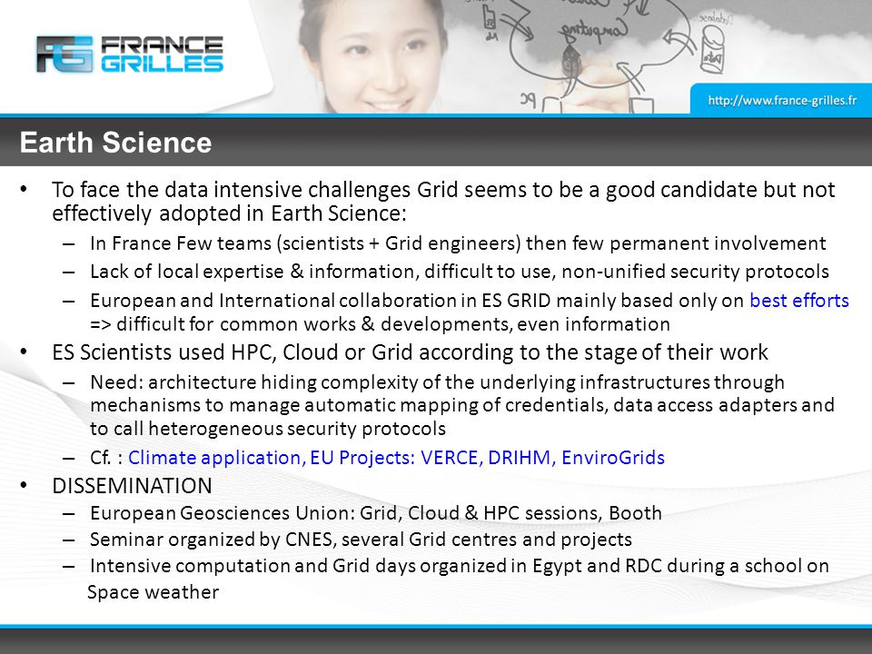 Earth Science To face the data intensive challenges Grid seems to be a good candidate but not effectively adopted in Earth Science: – In France Few teams (scientists + Grid engineers) then few permanent involvement – Lack of local expertise & information, difficult to use, non-unified security protocols – European and International collaboration in ES GRID mainly based only on best efforts => difficult for common works & developments, even information ES Scientists used HPC, Cloud or Grid according to the stage of their work – Need: architecture hiding complexity of the underlying infrastructures through mechanisms to manage automatic mapping of credentials, data access adapters and to call heterogeneous security protocols – Cf.