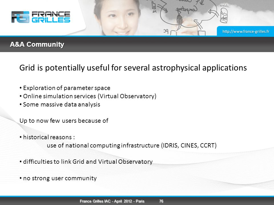A&A Community Grid is potentially useful for several astrophysical applications Exploration of parameter space Online simulation services (Virtual Observatory) Some massive data analysis Up to now few users because of historical reasons : use of national computing infrastructure (IDRIS, CINES, CCRT) difficulties to link Grid and Virtual Observatory no strong user community 76France Grilles IAC - April 2012 - Paris