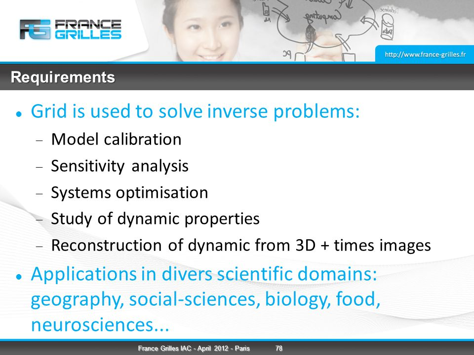 Requirements Grid is used to solve inverse problems:  Model calibration  Sensitivity analysis  Systems optimisation  Study of dynamic properties  Reconstruction of dynamic from 3D + times images Applications in divers scientific domains: geography, social-sciences, biology, food, neurosciences...