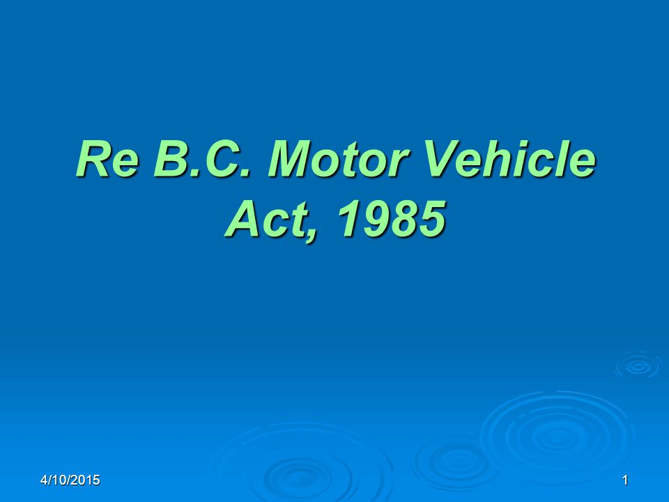 4/10/20151 Re B.C. Motor Vehicle Act, 1985