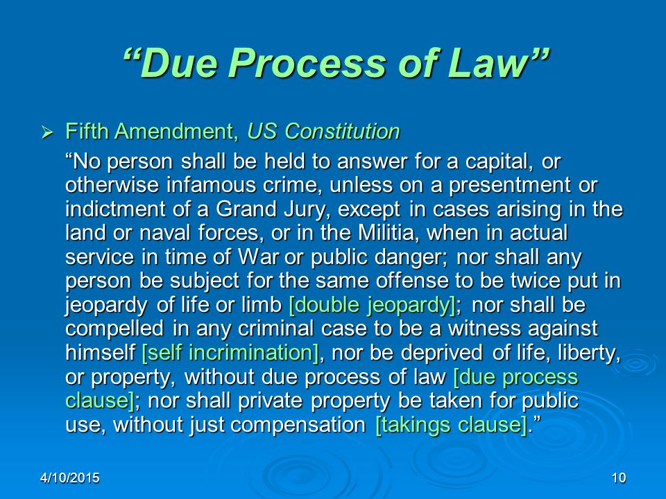 4/10/201510 Due Process of Law  Fifth Amendment, US Constitution No person shall be held to answer for a capital, or otherwise infamous crime, unless on a presentment or indictment of a Grand Jury, except in cases arising in the land or naval forces, or in the Militia, when in actual service in time of War or public danger; nor shall any person be subject for the same offense to be twice put in jeopardy of life or limb [double jeopardy]; nor shall be compelled in any criminal case to be a witness against himself [self incrimination], nor be deprived of life, liberty, or property, without due process of law [due process clause]; nor shall private property be taken for public use, without just compensation [takings clause].