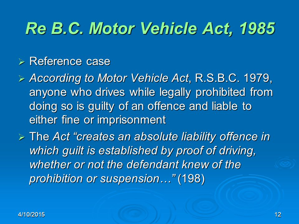 4/10/201512 Re B.C. Motor Vehicle Act, 1985  Reference case  According to Motor Vehicle Act, R.S.B.C. 1979, anyone who drives while legally prohibit