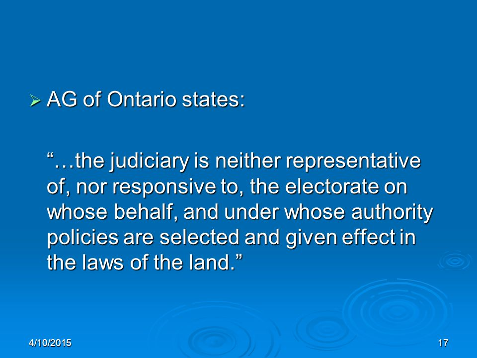 "4/10/201517  AG of Ontario states: ""…the judiciary is neither representative of, nor responsive to, the electorate on whose behalf, and under whose a"