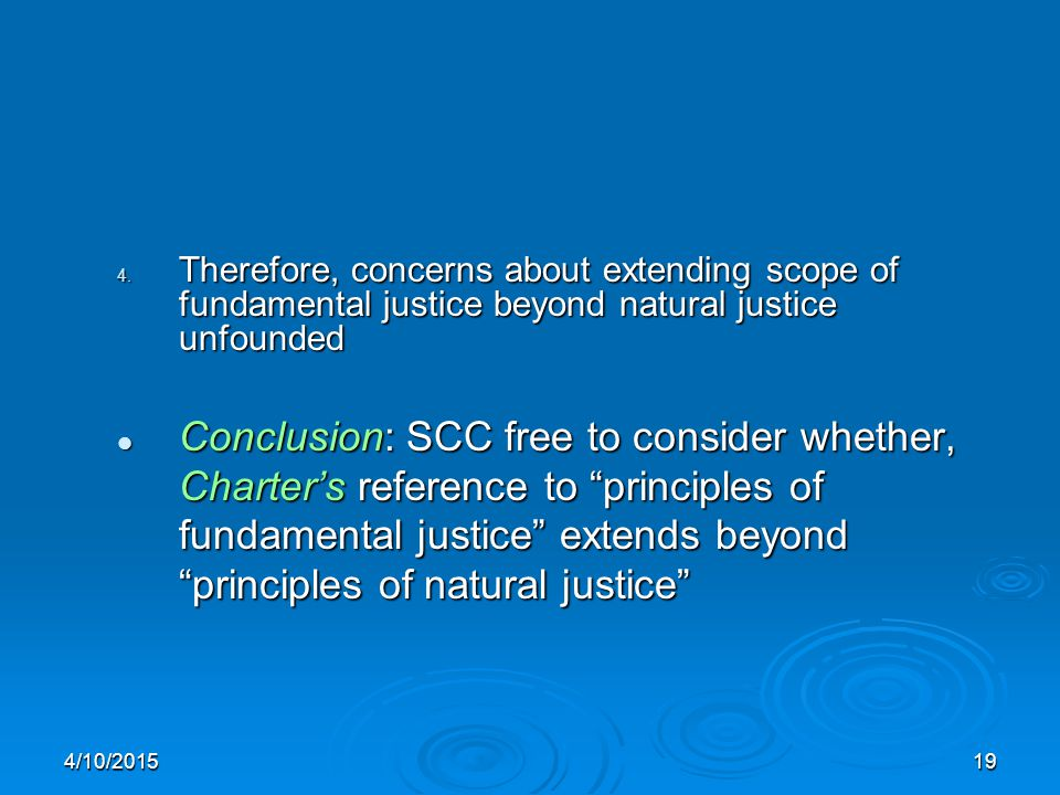 4/10/201519 4. Therefore, concerns about extending scope of fundamental justice beyond natural justice unfounded Conclusion: SCC free to consider whet