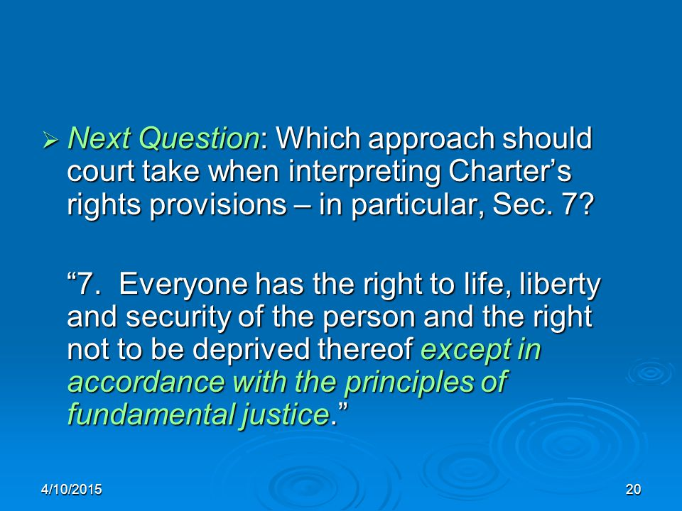 "4/10/201520  Next Question: Which approach should court take when interpreting Charter's rights provisions – in particular, Sec. 7? ""7. Everyone has"