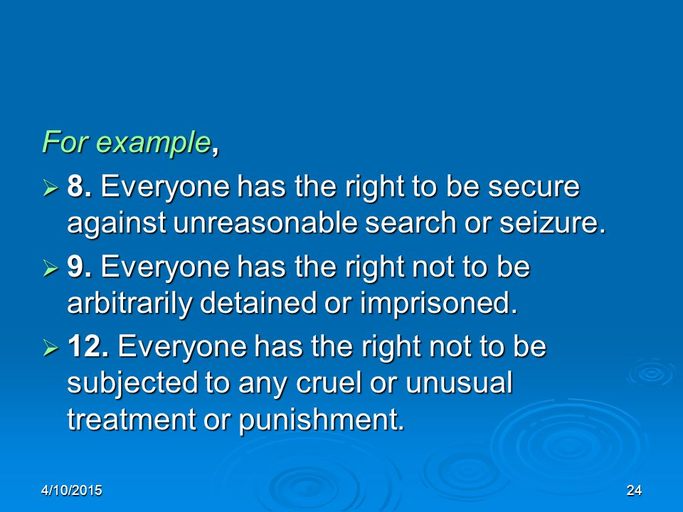 4/10/201524 For example,  8. Everyone has the right to be secure against unreasonable search or seizure.  9. Everyone has the right not to be arbitr