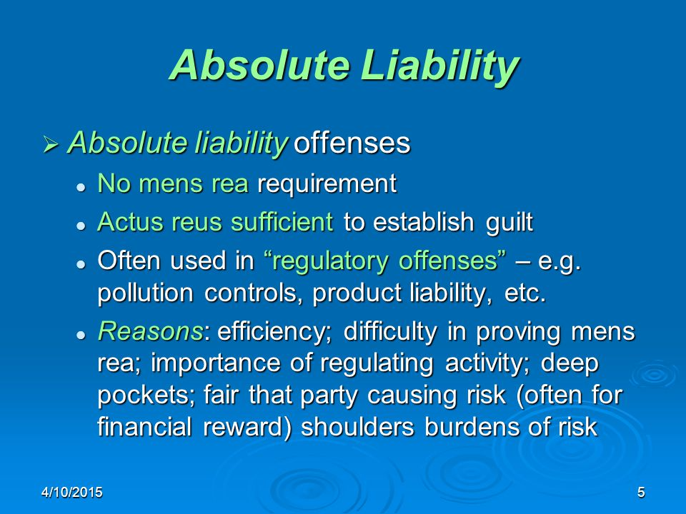 4/10/20155 Absolute Liability  Absolute liability offenses No mens rea requirement No mens rea requirement Actus reus sufficient to establish guilt Actus reus sufficient to establish guilt Often used in regulatory offenses – e.g.