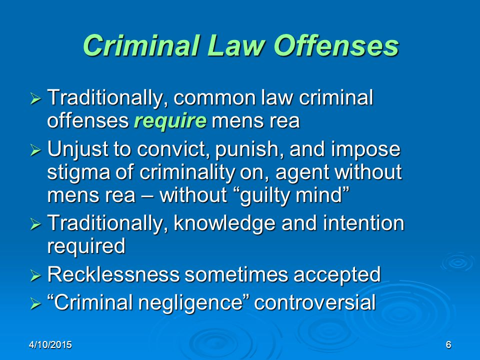 4/10/20156 Criminal Law Offenses  Traditionally, common law criminal offenses require mens rea  Unjust to convict, punish, and impose stigma of crim