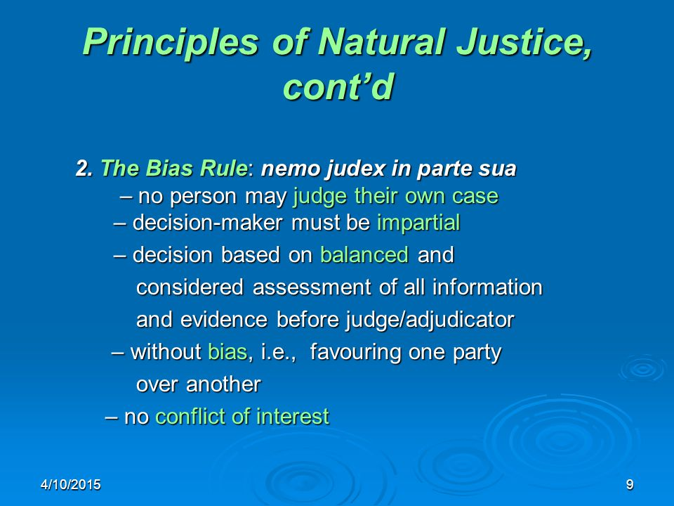4/10/20159 Principles of Natural Justice, cont'd 2. The Bias Rule: nemo judex in parte sua – no person may judge their own case – decision-maker must