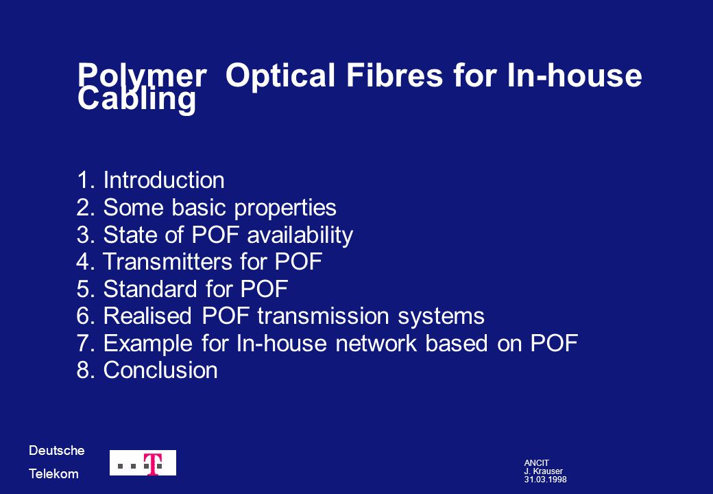 ANCIT J. Krauser 31.03.1998 Deutsche Telekom 1. Introduction 2. Some basic properties 3. State of POF availability 4. Transmitters for POF 5. Standard