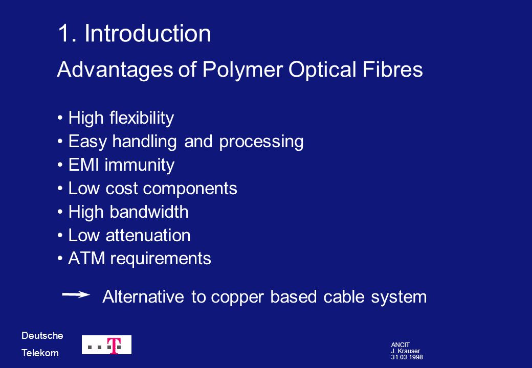 ANCIT J. Krauser 31.03.1998 Deutsche Telekom Advantages of Polymer Optical Fibres High flexibility Easy handling and processing EMI immunity Low cost