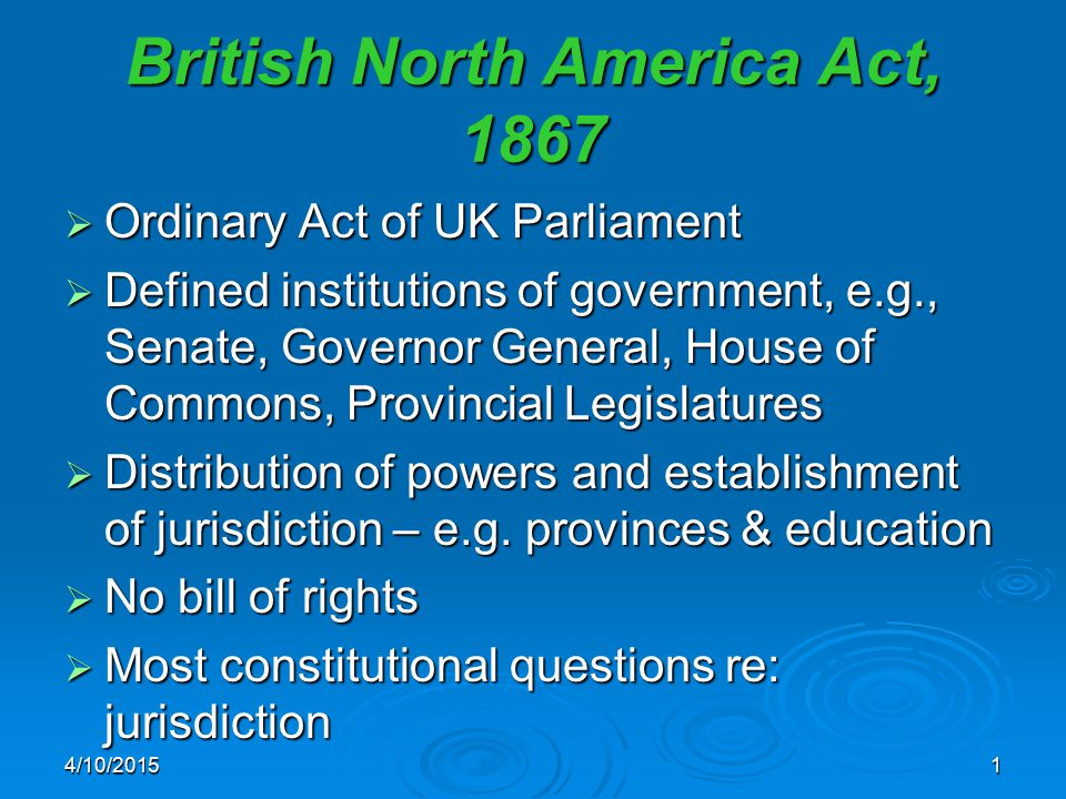 British North America Act, 1867  Ordinary Act of UK Parliament  Defined institutions of government, e.g., Senate, Governor General, House of Commons, Provincial Legislatures  Distribution of powers and establishment of jurisdiction – e.g.