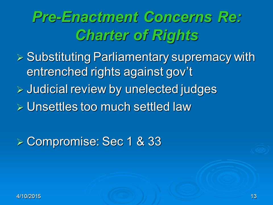 4/10/201513 Pre-Enactment Concerns Re: Charter of Rights  Substituting Parliamentary supremacy with entrenched rights against gov't  Judicial review
