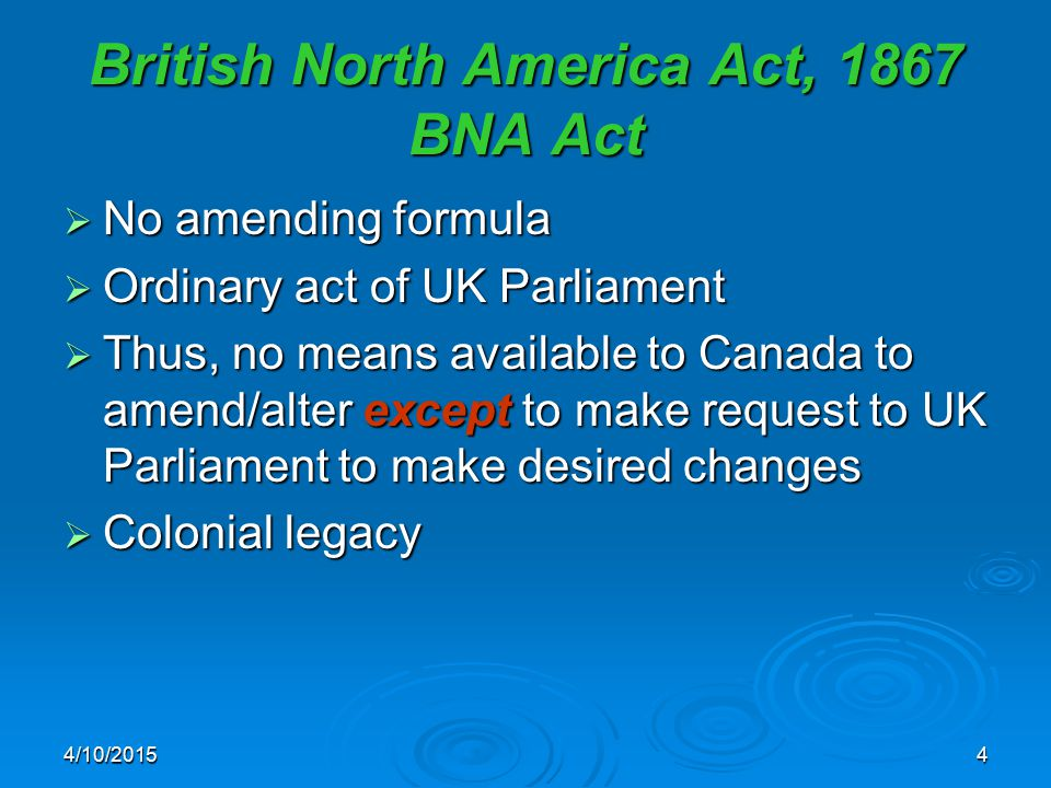 4/10/20154 British North America Act, 1867 BNA Act  No amending formula  Ordinary act of UK Parliament  Thus, no means available to Canada to amend/alter except to make request to UK Parliament to make desired changes  Colonial legacy