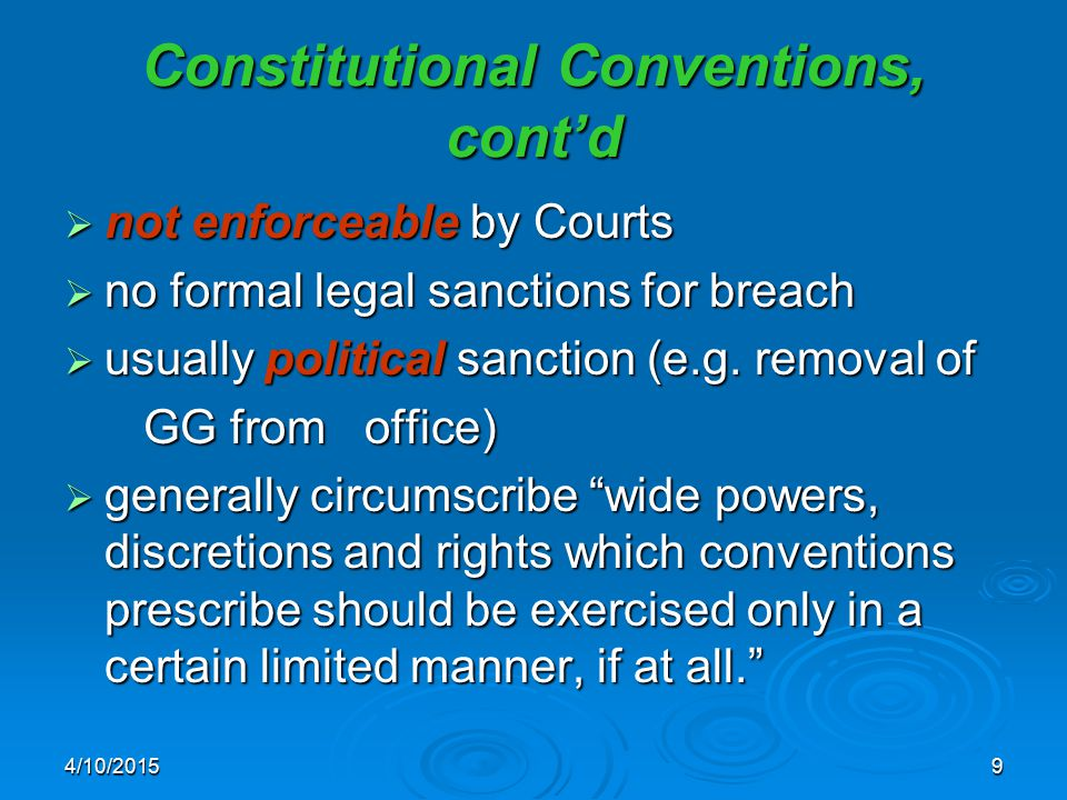 4/10/20159 Constitutional Conventions, cont'd  not enforceable by Courts  no formal legal sanctions for breach  usually political sanction (e.g. re